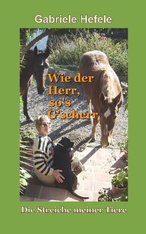 Wie der Herr sos Gscherr: Die Streiche meiner Tiere  by  Gabriele Hefele