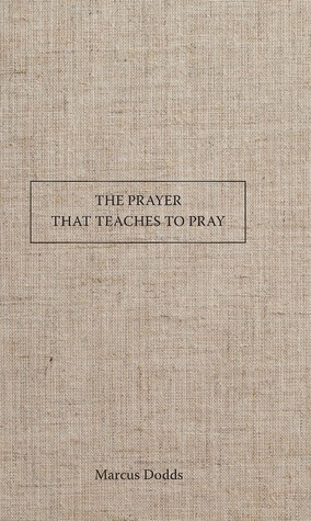 The Prayer that Teaches to Pray Marcus Dodds