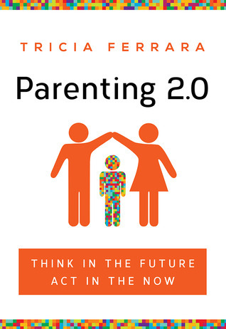 Parenting 2.0: Think in the Future, Act in the Now Tricia Ferrara