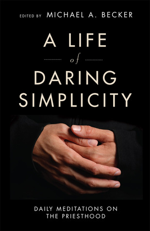 A Life of Daring Simplicity: Daily Meditations on the Priesthood  by  Michael A Becker