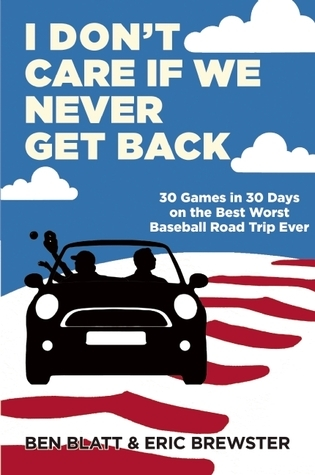 I Dont Care if We Never Get Back: 30 Games in 30 Days on the Best Worst Baseball Road Trip Ever Ben Blatt