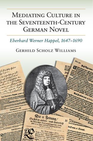 Mediating Culture in the Seventeenth-Century German Novel: Eberhard Werner Happel, 1647-1690 Gerhild Scholz Williams