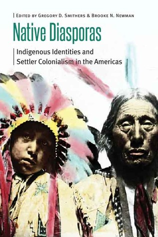 Native Diasporas: Indigenous Identities and Settler Colonialism in the Americas  by  Gregory D. Smithers