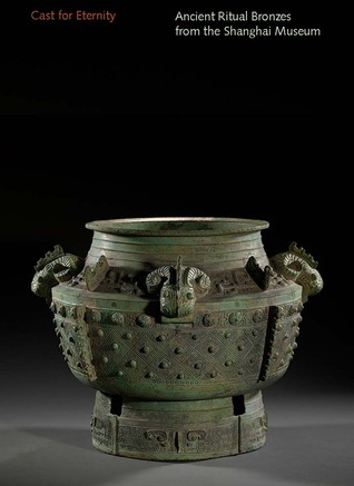Cast for Eternity: Ancient Ritual Bronzes from the Shanghai Museum  by  Liu Yang