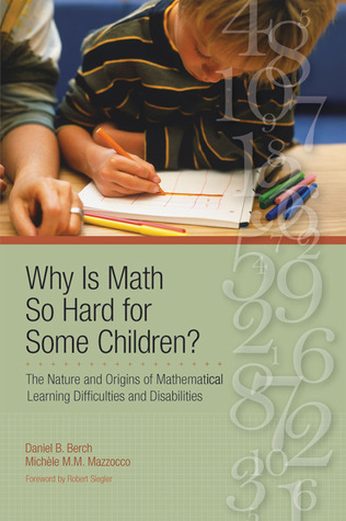 Why Is Math So Hard For Some Children?: The Nature and Origins of Mathematical Learning Difficulties and Disabilities Daniel B. Berch