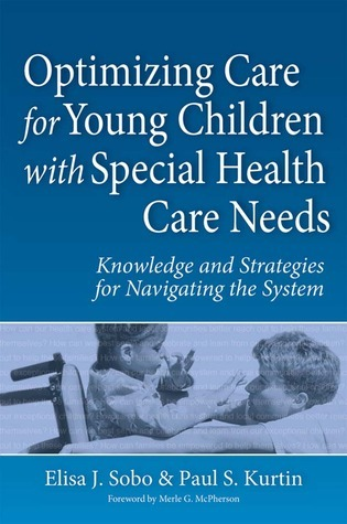 Optimizing Care for Young Children with Special Health Care Needs: Knowledge and Strategies for Navigating the System  by  Elisa J. Sobo