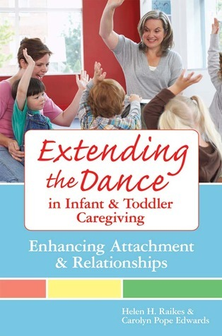Extending the Dance in Infant and Toddler Caregiving: Enhancing Attachment and Relationships  by  Helen Raikes