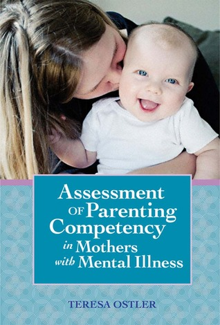 Assessment of Parenting Competency in Mothers with Mental Illness Teresa Ostler