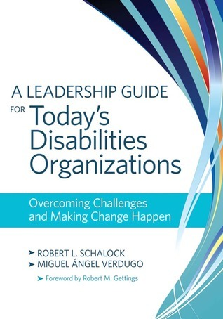 A Leadership Guide for Todays Disabilities Organizations: Overcoming Challenges and Making Change Happen  by  Robert L. Schalock