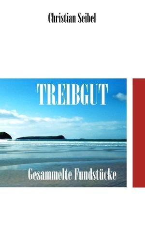 Treibgut: Gesammelte Fundstücke Christian Seibel