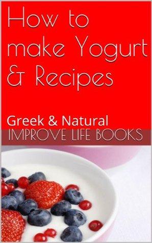 How to make Yogurt & Recipes: Greek & Natural  by  Improve Life Books