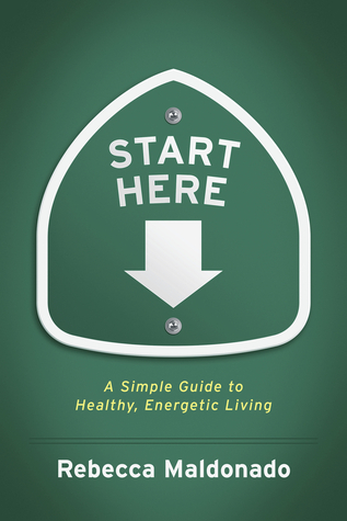 Start Here: A Simple Guide to Healthy, Energetic Living  by  Rebecca Maldonado