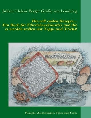 Die voll coolen Rezepte...: Ein Buch für Überlebenskünstler und die es werden wollen mit Tipps und Tricks! Juliane Hel Berger Gr Fin Von Leonborg
