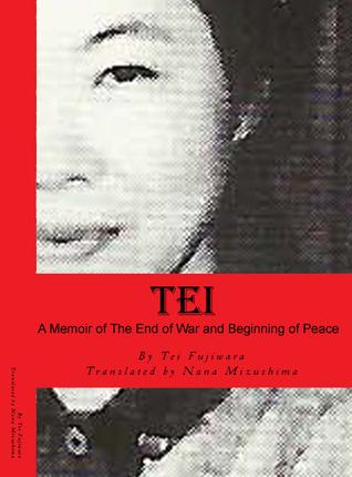 Tei, A Memoir of the End of War and Beginning of Peace  by  Tei Fujiwara