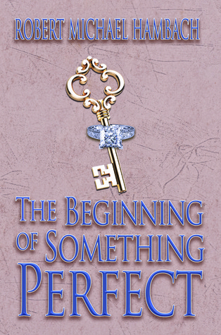 The Beginning Of Something Perfect  by  Robert Michael Hambach