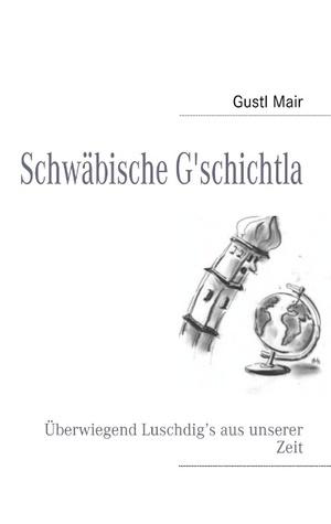 Schwäbische Gschichtla: Überwiegend Luschdig's aus unserer Zeit Gustl Mair