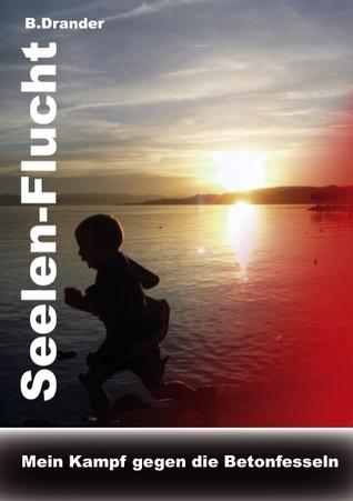 Seelen-Flucht: Mein Kampf gegen die Betonfesseln B. Brander