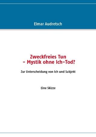 Zweckfreies Tun - Mystik ohne Ich-Tod?: Zur Unterscheidung von Ich und Subjekt Elmar Audretsch