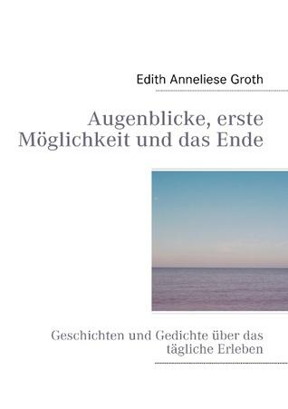Augenblicke, erste Möglichkeit und das Ende: Geschichten und Gedichte über das tägliche Erleben  by  Edith Anneliese Groth