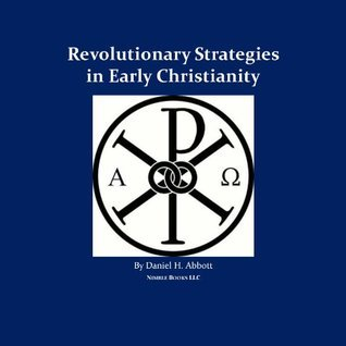 Revolutionary Strategies in Early Christianity  by  Daniel H. Abbott