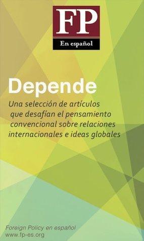 Depende: Una selección de artículos que desafían el pensamiento convencional sobre relaciones internacionales e ideas globales Foreign Policy en español