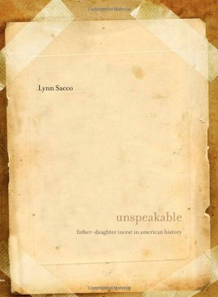 Unspeakable: Father-Daughter Incest in American History  by  Lynn Sacco