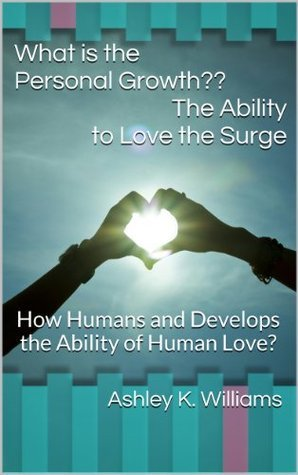 What is The Personal Growth? : The Ability to Love the Surge: How Humans and Develops the Ability of Human Love?  by  Ashley K. Williams