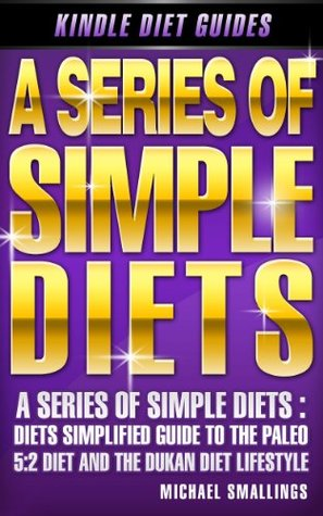 A Series of Simple Diets: Diets Simplified Guide to the Paleo, 5:2 Diet & Dukan Diet Lifestyles  by  Michael Smallings