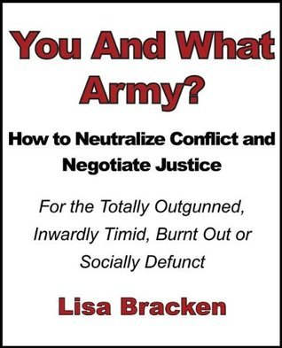 You And What Army? How to Neutralize Conflict and Negotiate Justice For the Totally Outgunned, Inwardly Timid, Burnt Out or Socially Defunct  by  Lisa Bracken