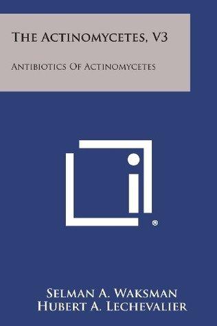 The Actinomycetes, V3: Antibiotics Of Actinomycetes Selman A. Waksman