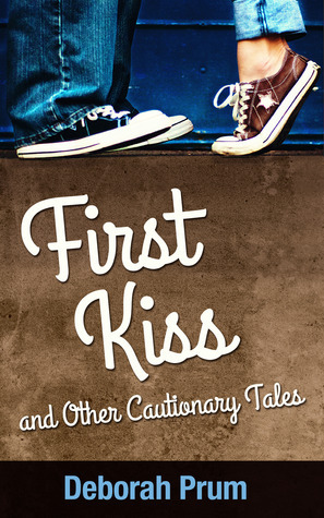 First Kiss and Other Cautionary Tales Deborah Prum