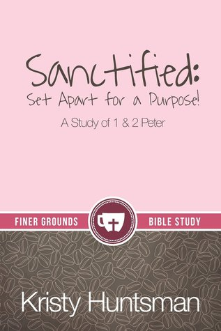 Sanctified: Set Apart for a Purpose, A Study of 1 & 2 Peter Kristy Huntsman
