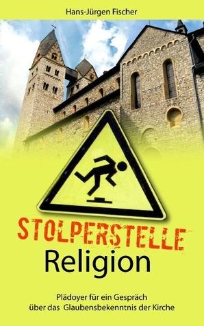 Stolperstelle Religion: Plädoyer für ein Gespräch über das Glaubensbekenntnis der Kirche Hans-Jürgen Fischer