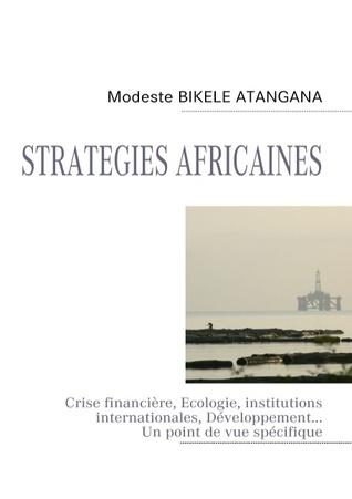 STRATEGIES AFRICAINES: Crise financière, Ecologie, institutions internationales, Développement...Un point de vue spécifique Modeste Bikele Atangana
