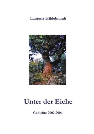 Unter der Eiche: Gedichte 2002-2004 Laurenz Hildebrandt