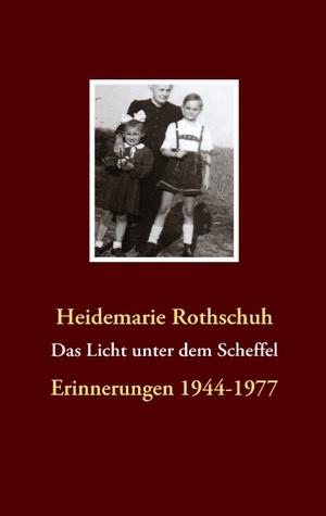 Das Licht unter dem Scheffel: Erinnerungen 1944-1977 Heidemarie Rothschuh