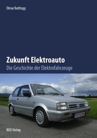 Zukunft Elektroauto: Die Geschichte der Elektrofahrzeuge  by  Elmar Battlogg