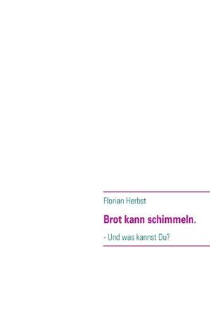 Brot kann schimmeln.: - Und was kannst Du?  by  Florian Herbst