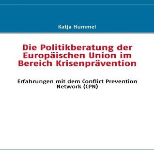 Die Politikberatung der Europäischen Union im Bereich Krisenprävention: Erfahrungen mit dem Conflict Prevention Network Katja Hummel