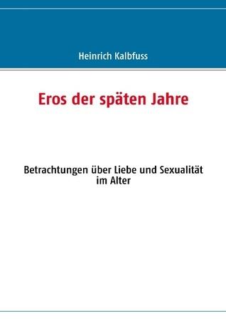 Eros der späten Jahre: Betrachtungen über Liebe und Sexualität im Alter  by  Heinrich Kalbfuss