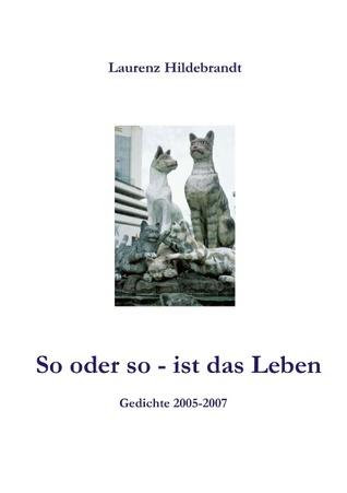 So oder so - ist das Leben: Gedichte 2005 - 2007  by  Laurenz Hildebrandt