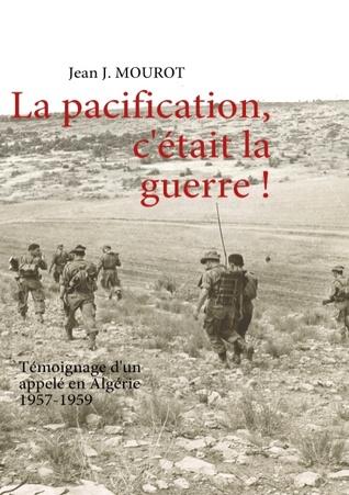 La Pacification, cétait la guerre !  by  Jean J. Mourot