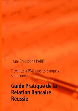 Devenez la PME que les Banques soutiennent: Guide Pratique de la Relation Bancaire Réussie  by  Jean-Christophe Paris