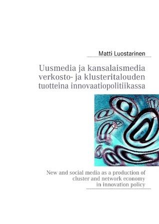 Uusmedia ja kansalaismedia verkosto- ja klusteritalouden tuotteina innovaatiopolitiikassa: New and social media as a production of cluster and network economy in innovation policy  by  Matti Luostarinen