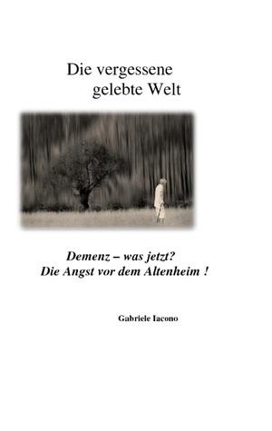 Die vergessene gelebte Welt: Demenz- was jetzt? Die Angst vor dem Altenheim! Gabriele Iacono