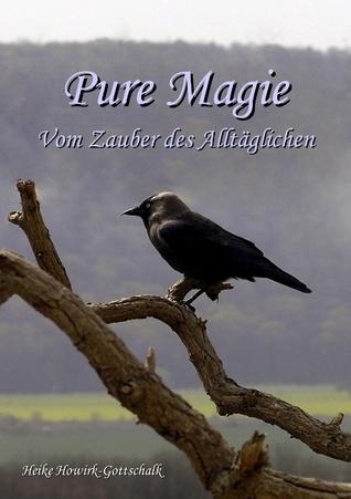 Pure Magie: Vom Zauber des Alltäglichen Heike Howirk-Gottschalk