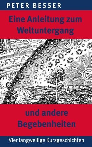 Eine Anleitung zum Weltuntergang und andere Begebenheiten  by  Peter Besser