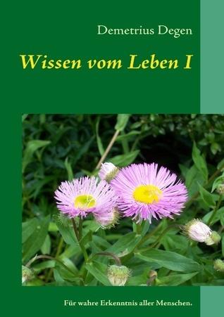 Wissen vom Leben I: Für wahre Erkenntnis aller Menschen.  by  Demetrius Degen