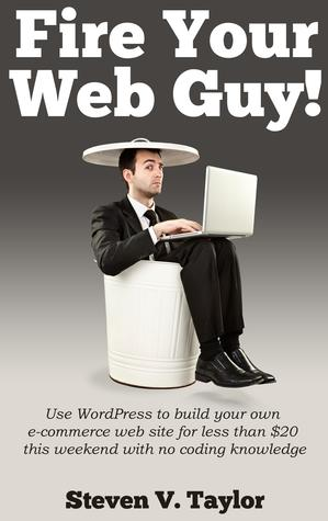Fire Your Web Guy!: Use WordPress to Build Your Own Ecommerce Website Without Any Coding Steven V.   Taylor