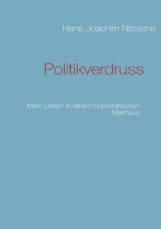 Politikverdruss: Mein Leben in einem bürokratischen Narrhaus Hans-Joachim Nitzsche